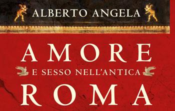 Alberto Angela, Amore e sesso nell'antica Roma