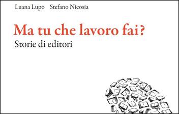 Luana Lupo - Stefano Nicosia, Ma tu che lavoro fai? Storie di editori